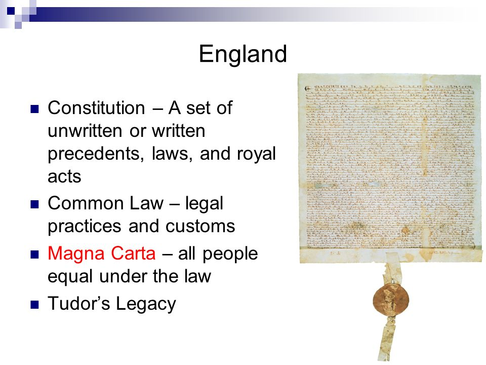 England Constitution – A set of unwritten or written precedents, laws, and royal acts Common Law – legal practices and customs Magna Carta – all people equal under the law Tudor's Legacy
