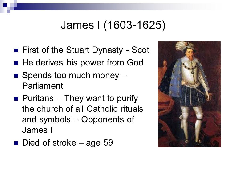 James I (1603-1625) First of the Stuart Dynasty - Scot He derives his power from God Spends too much money – Parliament Puritans – They want to purify the church of all Catholic rituals and symbols – Opponents of James I Died of stroke – age 59