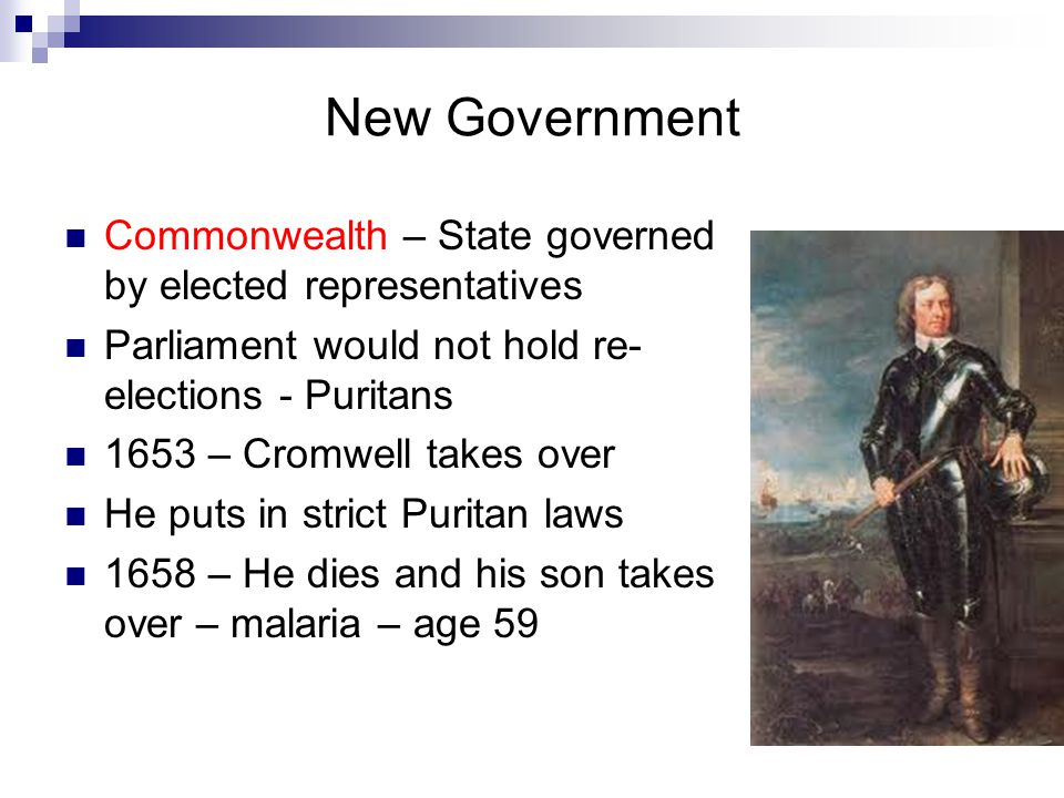 New Government Commonwealth – State governed by elected representatives Parliament would not hold re- elections - Puritans 1653 – Cromwell takes over He puts in strict Puritan laws 1658 – He dies and his son takes over – malaria – age 59