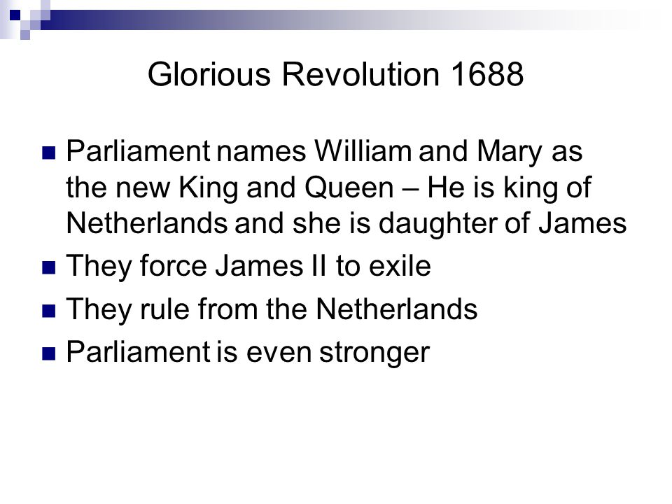 Glorious Revolution 1688 Parliament names William and Mary as the new King and Queen – He is king of Netherlands and she is daughter of James They force James II to exile They rule from the Netherlands Parliament is even stronger