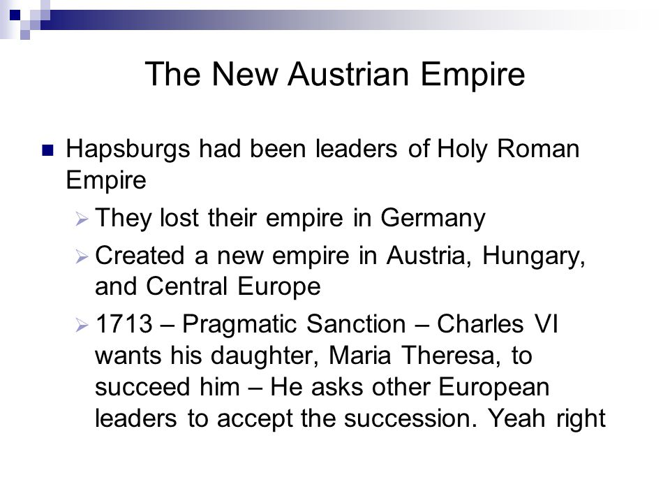 The New Austrian Empire Hapsburgs had been leaders of Holy Roman Empire  They lost their empire in Germany  Created a new empire in Austria, Hungary, and Central Europe  1713 – Pragmatic Sanction – Charles VI wants his daughter, Maria Theresa, to succeed him – He asks other European leaders to accept the succession.