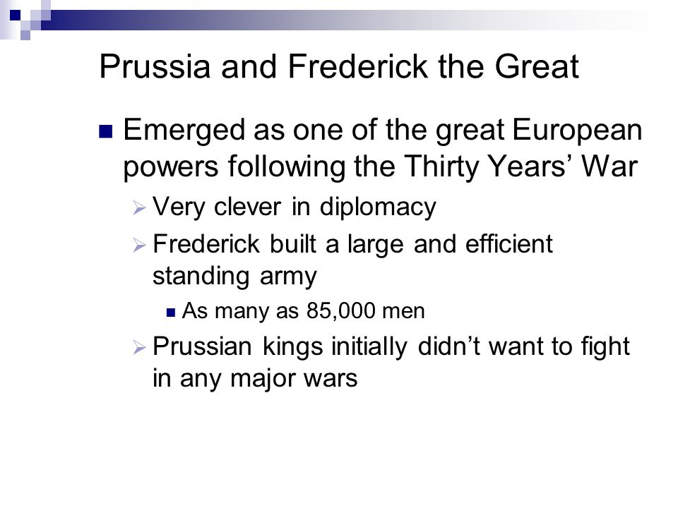 Prussia and Frederick the Great Emerged as one of the great European powers following the Thirty Years' War  Very clever in diplomacy  Frederick built a large and efficient standing army As many as 85,000 men  Prussian kings initially didn't want to fight in any major wars
