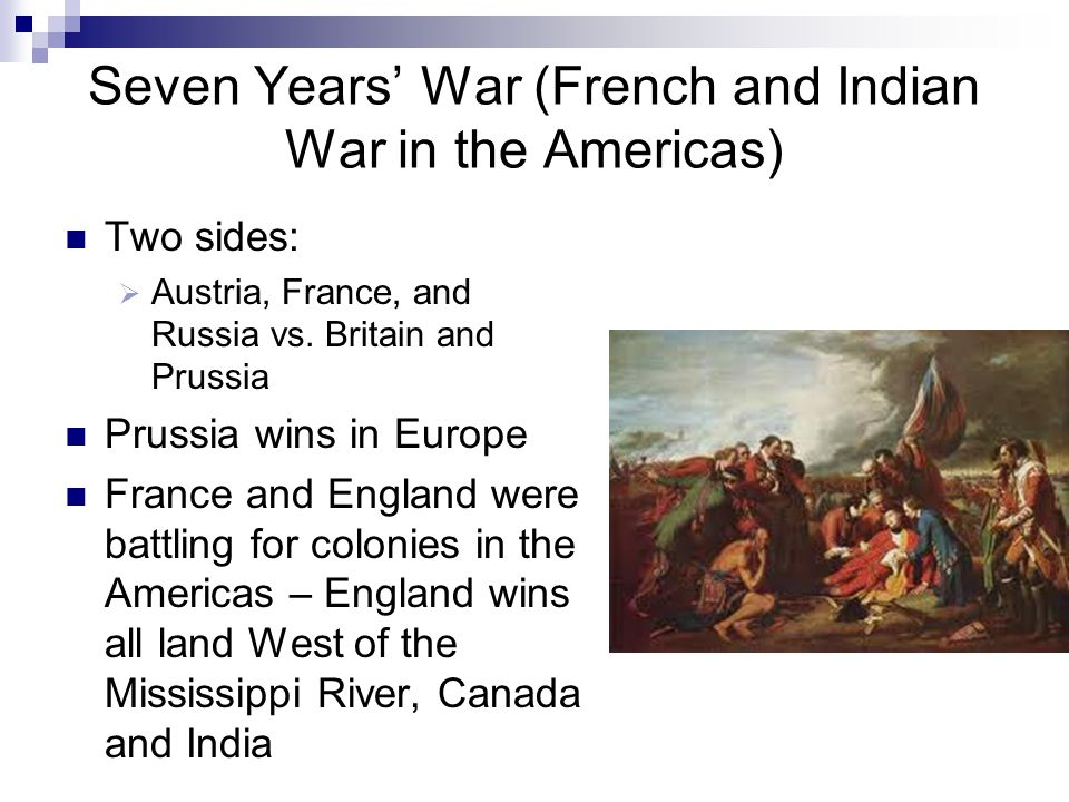 Seven Years' War (French and Indian War in the Americas) Two sides:  Austria, France, and Russia vs.
