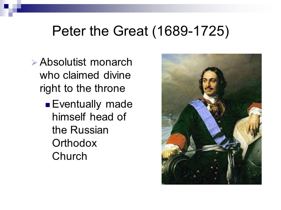 Peter the Great (1689-1725)  Absolutist monarch who claimed divine right to the throne Eventually made himself head of the Russian Orthodox Church