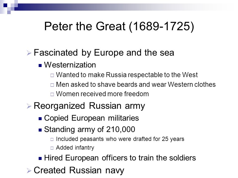 Peter the Great (1689-1725)  Fascinated by Europe and the sea Westernization  Wanted to make Russia respectable to the West  Men asked to shave beards and wear Western clothes  Women received more freedom  Reorganized Russian army Copied European militaries Standing army of 210,000  Included peasants who were drafted for 25 years  Added infantry Hired European officers to train the soldiers  Created Russian navy