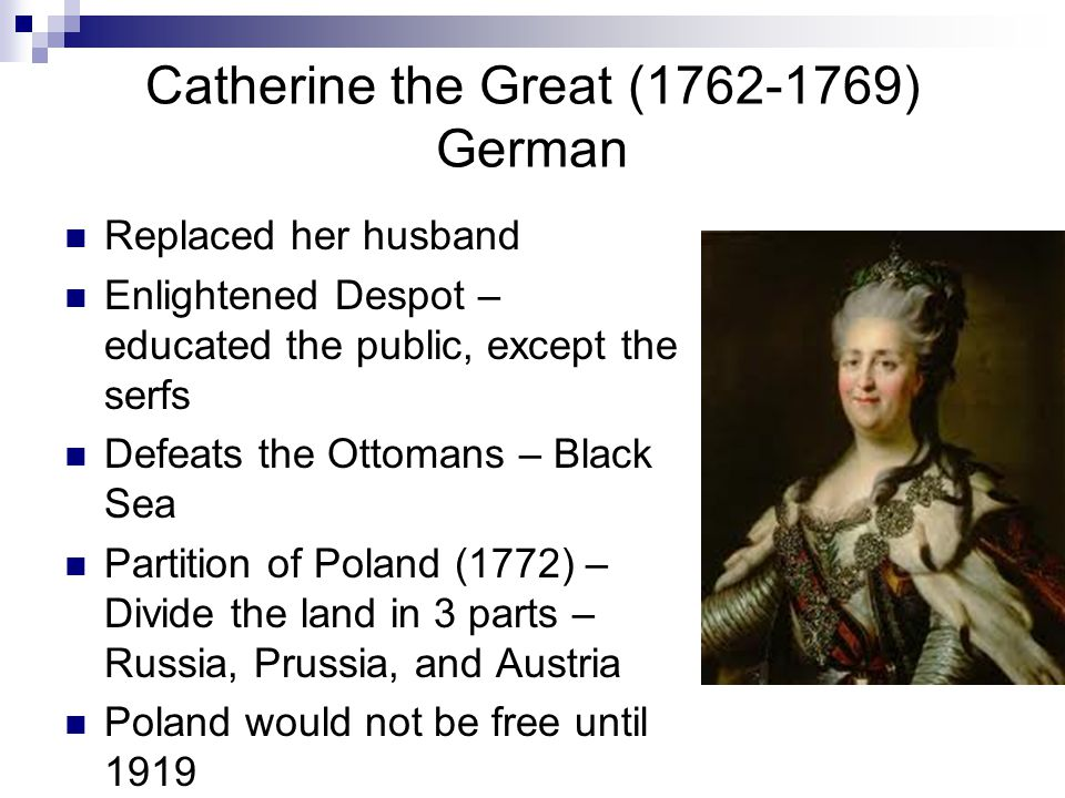 Catherine the Great (1762-1769) German Replaced her husband Enlightened Despot – educated the public, except the serfs Defeats the Ottomans – Black Sea Partition of Poland (1772) – Divide the land in 3 parts – Russia, Prussia, and Austria Poland would not be free until 1919