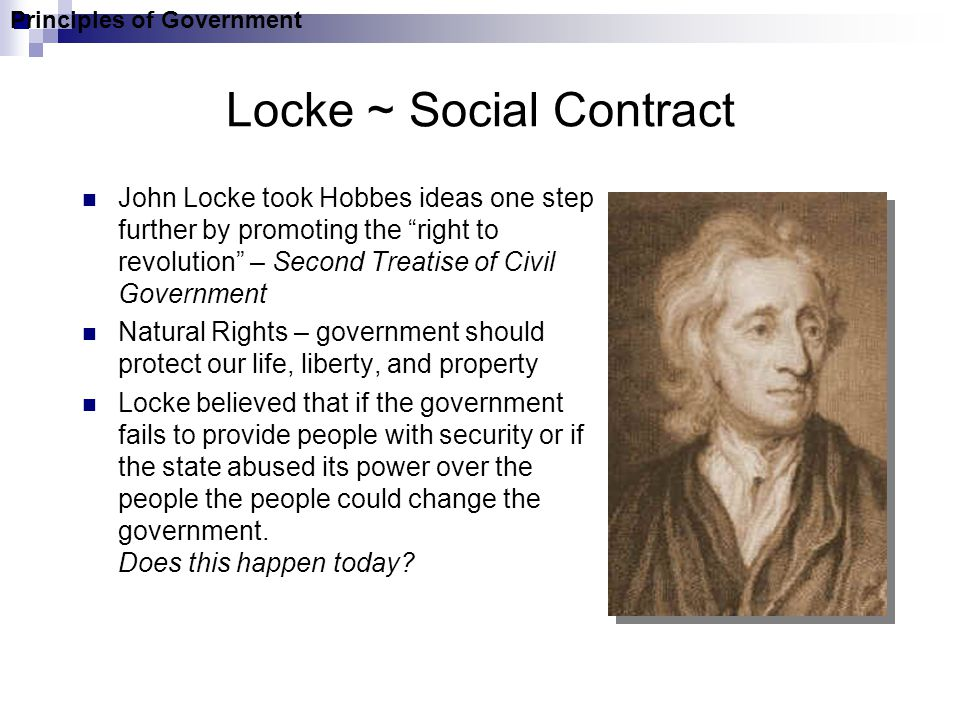 Locke ~ Social Contract John Locke took Hobbes ideas one step further by promoting the right to revolution – Second Treatise of Civil Government Natural Rights – government should protect our life, liberty, and property Locke believed that if the government fails to provide people with security or if the state abused its power over the people the people could change the government.