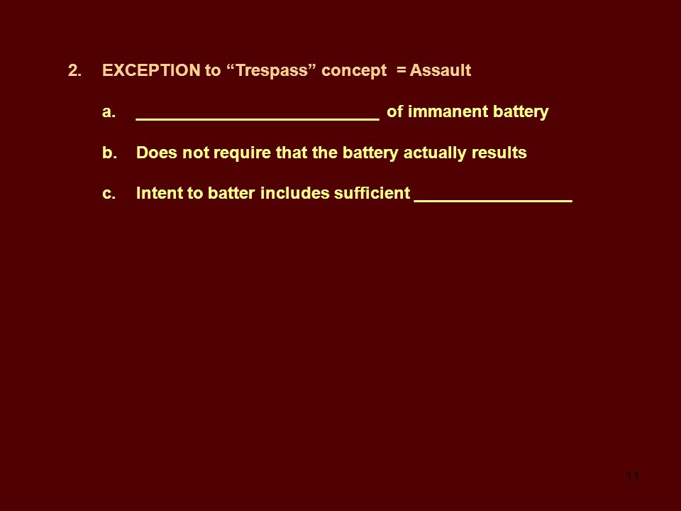 11 2.EXCEPTION to Trespass concept = Assault a.__________________________ of immanent battery b.Does not require that the battery actually results c.Intent to batter includes sufficient _________________