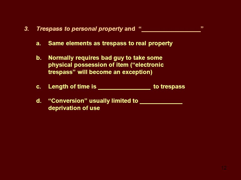12 3.Trespass to personal property and __________________ a.Same elements as trespass to real property b.Normally requires bad guy to take some physical possession of item ( electronic trespass will become an exception) c.Length of time is ________________ to trespass d. Conversion usually limited to _____________ deprivation of use