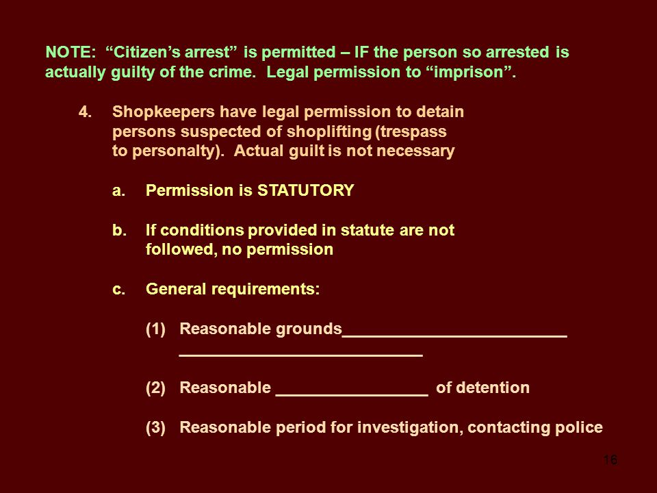 16 NOTE: Citizen's arrest is permitted – IF the person so arrested is actually guilty of the crime.