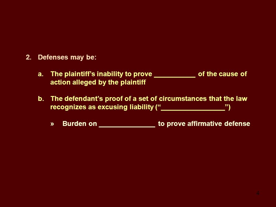 4 2.Defenses may be: a.The plaintiff's inability to prove ___________ of the cause of action alleged by the plaintiff b.The defendant's proof of a set of circumstances that the law recognizes as excusing liability ( _________________ ) »Burden on _______________ to prove affirmative defense