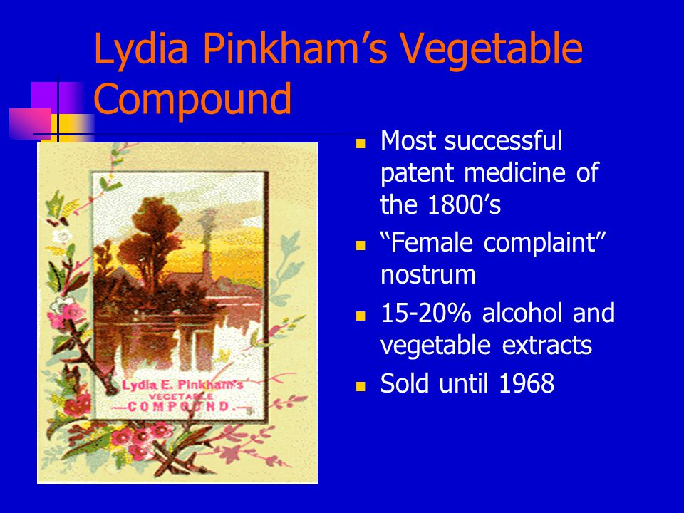 Lydia Pinkham's Vegetable Compound Most successful patent medicine of the 1800's Female complaint nostrum 15-20% alcohol and vegetable extracts Sold until 1968