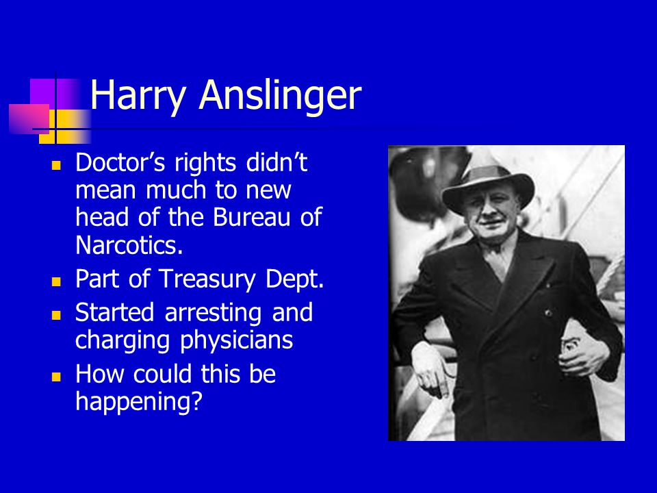 Harry Anslinger Doctor's rights didn't mean much to new head of the Bureau of Narcotics.
