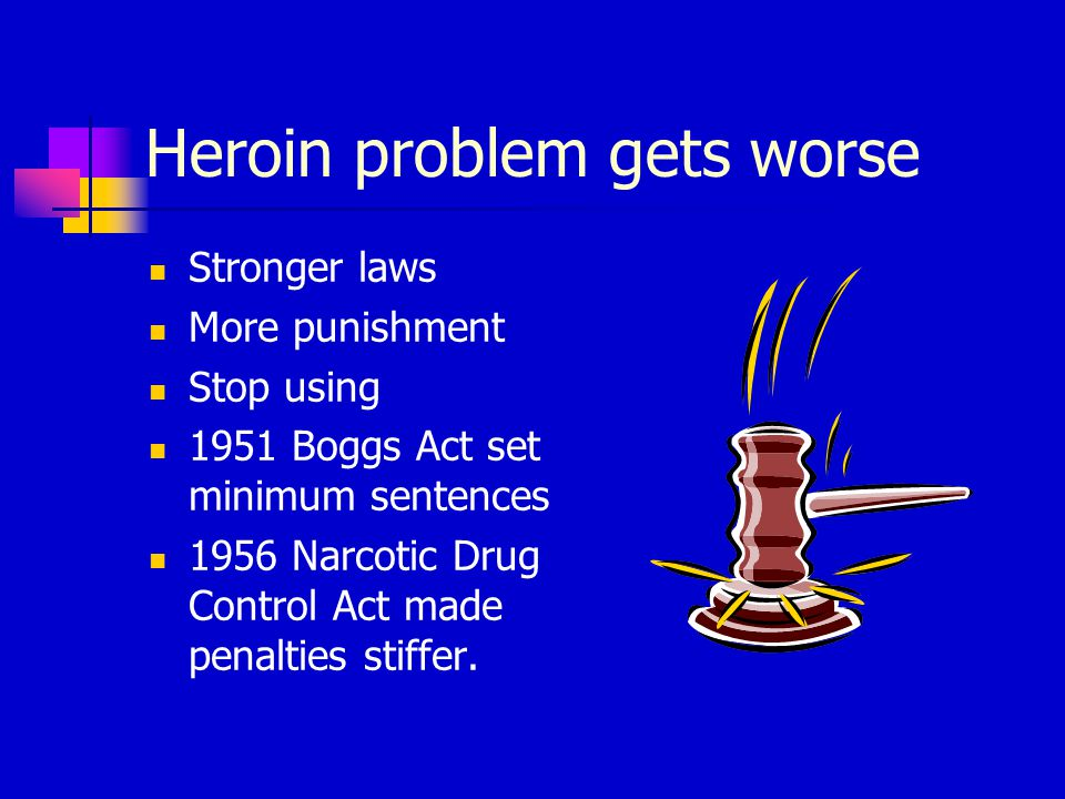 Heroin problem gets worse Stronger laws More punishment Stop using 1951 Boggs Act set minimum sentences 1956 Narcotic Drug Control Act made penalties stiffer.