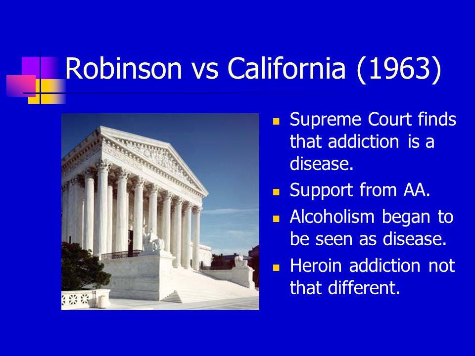 Robinson vs California (1963) Supreme Court finds that addiction is a disease.