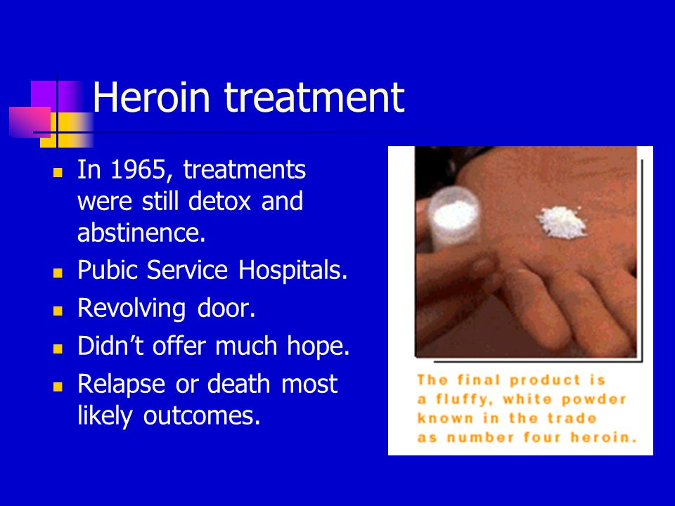 Heroin treatment In 1965, treatments were still detox and abstinence.