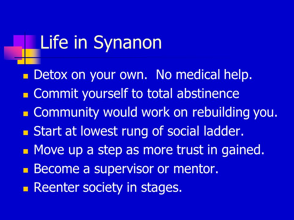 Life in Synanon Detox on your own. No medical help.
