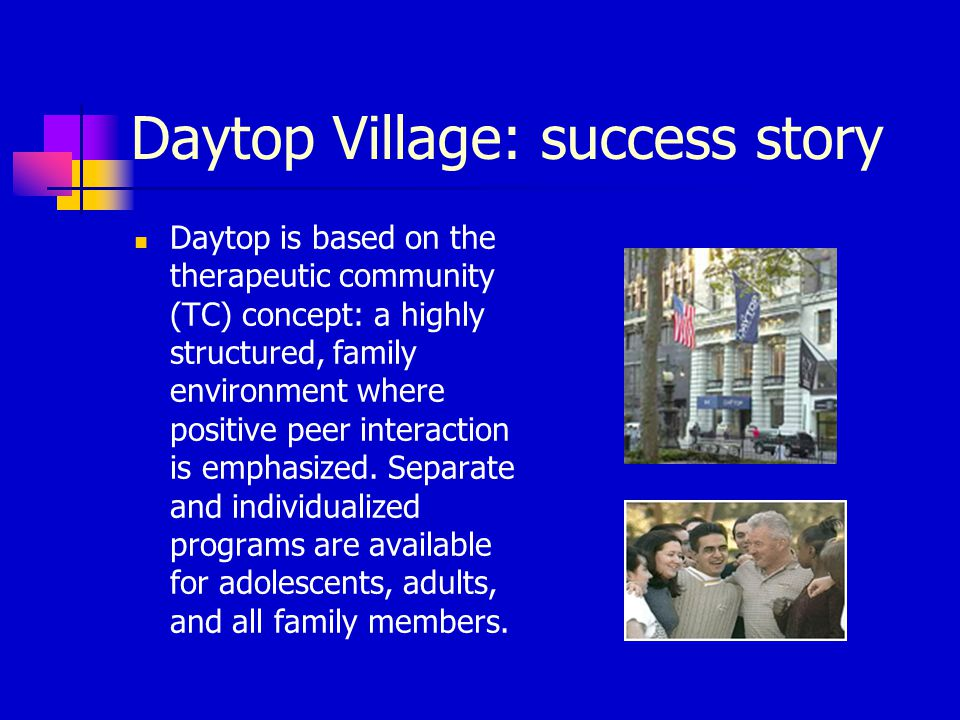 Daytop Village: success story Daytop is based on the therapeutic community (TC) concept: a highly structured, family environment where positive peer interaction is emphasized.