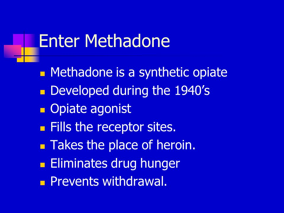 Enter Methadone Methadone is a synthetic opiate Developed during the 1940's Opiate agonist Fills the receptor sites.