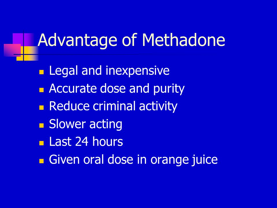 Advantage of Methadone Legal and inexpensive Accurate dose and purity Reduce criminal activity Slower acting Last 24 hours Given oral dose in orange juice