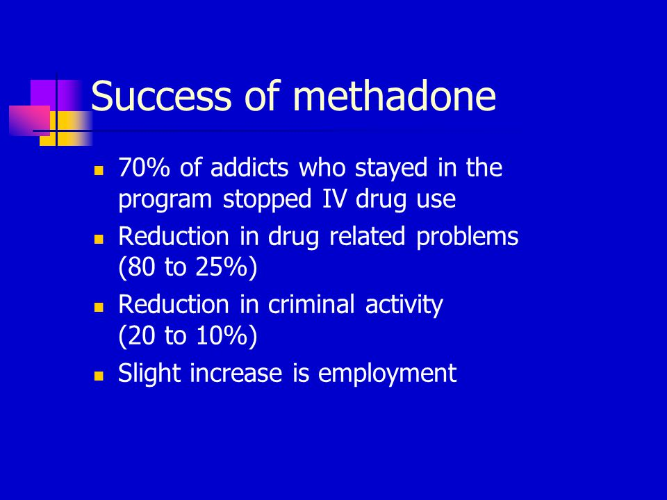 Success of methadone 70% of addicts who stayed in the program stopped IV drug use Reduction in drug related problems (80 to 25%) Reduction in criminal activity (20 to 10%) Slight increase is employment
