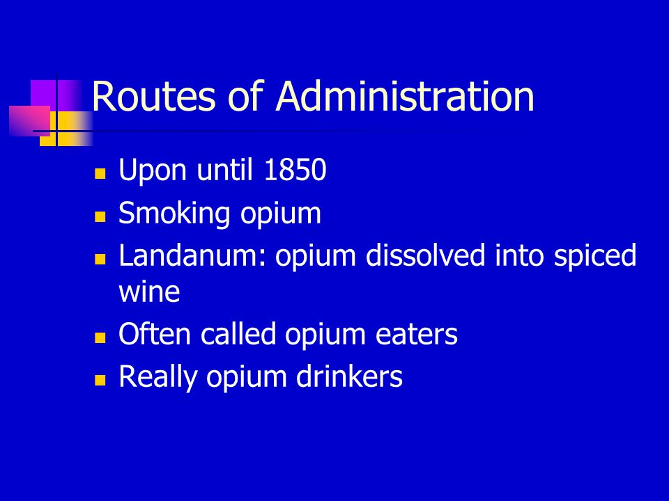 Routes of Administration Upon until 1850 Smoking opium Landanum: opium dissolved into spiced wine Often called opium eaters Really opium drinkers