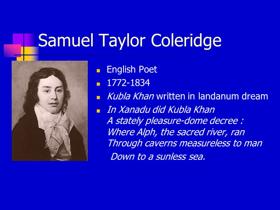 Samuel Taylor Coleridge English Poet 1772-1834 Kubla Khan written in landanum dream In Xanadu did Kubla Khan A stately pleasure-dome decree : Where Alph, the sacred river, ran Through caverns measureless to man Down to a sunless sea.