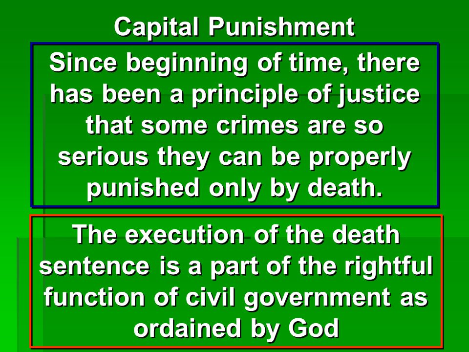 Capital Punishment Since beginning of time, there has been a principle of justice that some crimes are so serious they can be properly punished only by death.