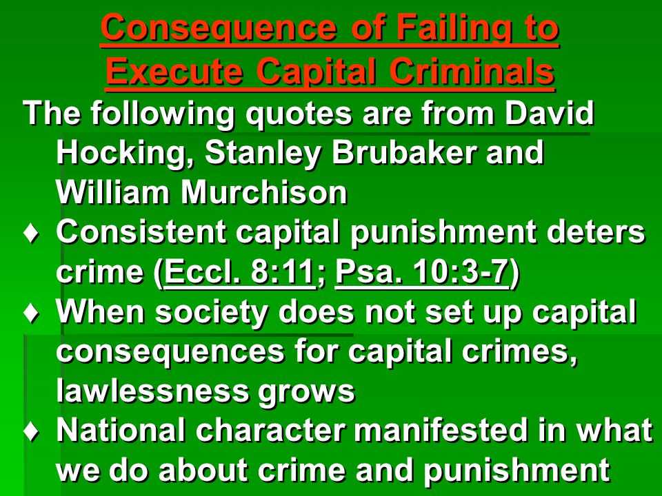 Consequence of Failing to Execute Capital Criminals The following quotes are from David Hocking, Stanley Brubaker and William Murchison ♦Consistent capital punishment deters crime (Eccl.