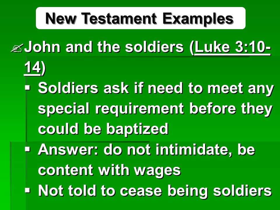 John and the soldiers (Luke 3:10- 14)  Soldiers ask if need to meet any special requirement before they could be baptized  Answer: do not intimidate, be content with wages  Not told to cease being soldiers John and the soldiers (Luke 3:10- 14)  Soldiers ask if need to meet any special requirement before they could be baptized  Answer: do not intimidate, be content with wages  Not told to cease being soldiers New Testament Examples