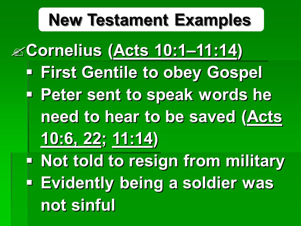 Cornelius (Acts 10:1–11:14)  First Gentile to obey Gospel  Peter sent to speak words he need to hear to be saved (Acts 10:6, 22; 11:14)  Not told to resign from military  Evidently being a soldier was not sinful Cornelius (Acts 10:1–11:14)  First Gentile to obey Gospel  Peter sent to speak words he need to hear to be saved (Acts 10:6, 22; 11:14)  Not told to resign from military  Evidently being a soldier was not sinful New Testament Examples