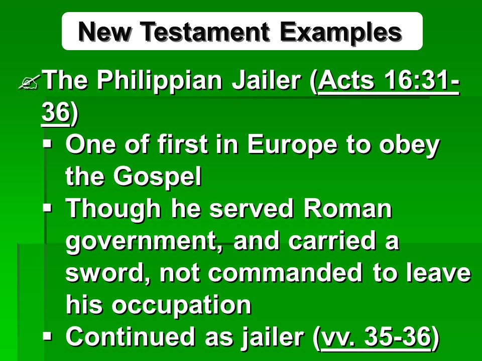 The Philippian Jailer (Acts 16:31- 36)  One of first in Europe to obey the Gospel  Though he served Roman government, and carried a sword, not commanded to leave his occupation  Continued as jailer (vv.