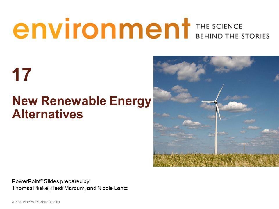 © 2010 Pearson Education Canada 17 New Renewable Energy Alternatives PowerPoint ® Slides prepared by Thomas Pliske, Heidi Marcum, and Nicole Lantz