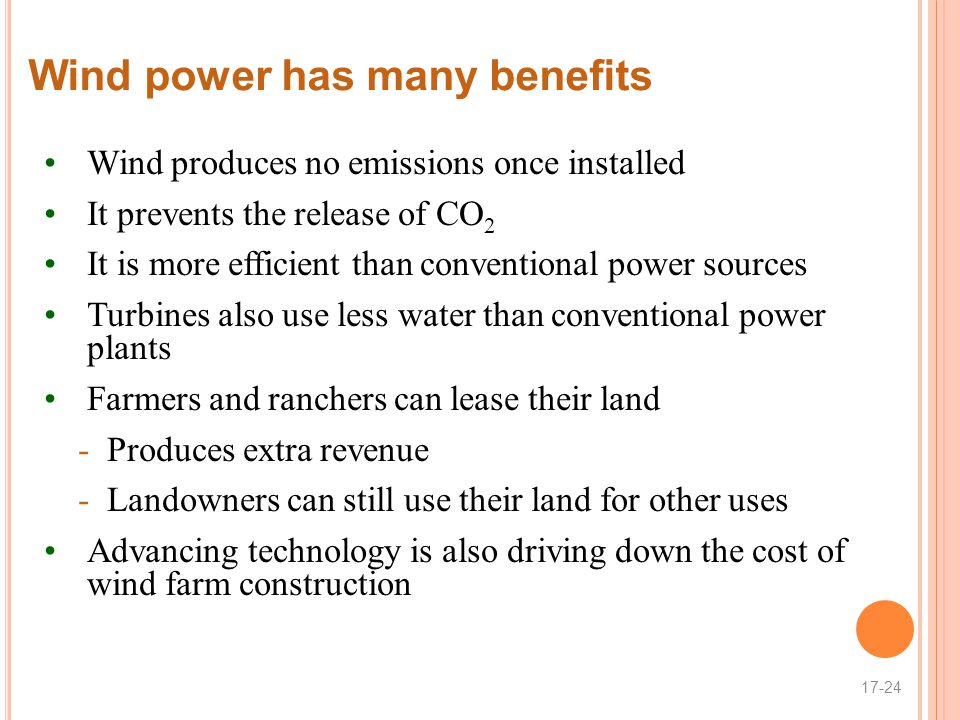 Wind power has many benefits Wind produces no emissions once installed It prevents the release of CO 2 It is more efficient than conventional power sources Turbines also use less water than conventional power plants Farmers and ranchers can lease their land -Produces extra revenue -Landowners can still use their land for other uses Advancing technology is also driving down the cost of wind farm construction 17-24