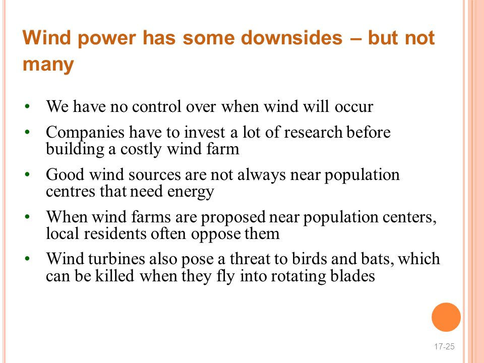 Wind power has some downsides – but not many We have no control over when wind will occur Companies have to invest a lot of research before building a costly wind farm Good wind sources are not always near population centres that need energy When wind farms are proposed near population centers, local residents often oppose them Wind turbines also pose a threat to birds and bats, which can be killed when they fly into rotating blades 17-25