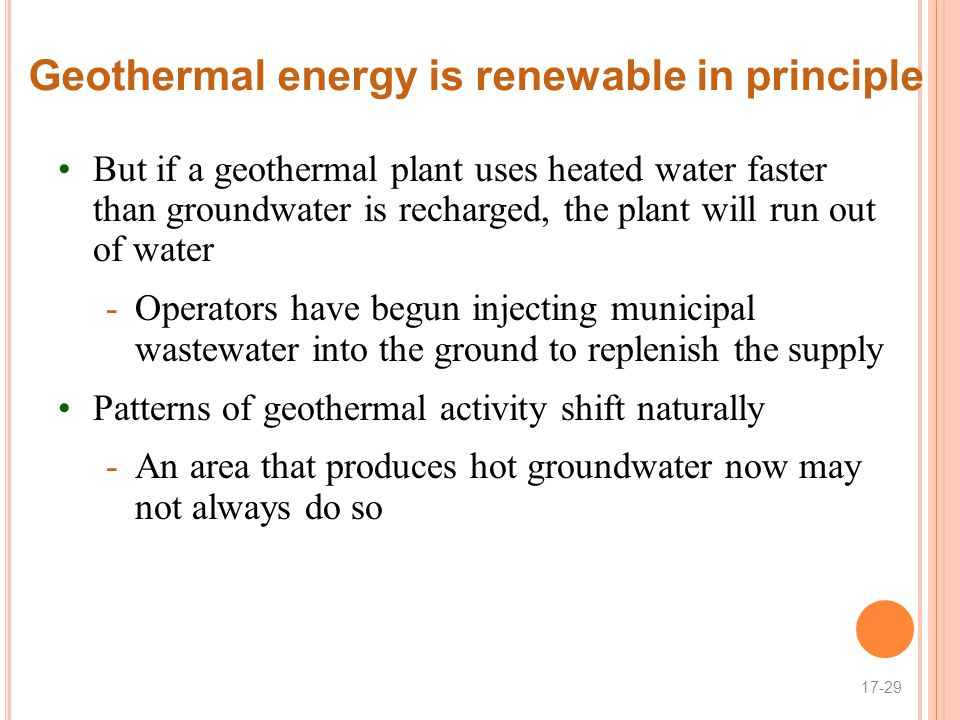 Geothermal energy is renewable in principle But if a geothermal plant uses heated water faster than groundwater is recharged, the plant will run out of water -Operators have begun injecting municipal wastewater into the ground to replenish the supply Patterns of geothermal activity shift naturally -An area that produces hot groundwater now may not always do so 17-29