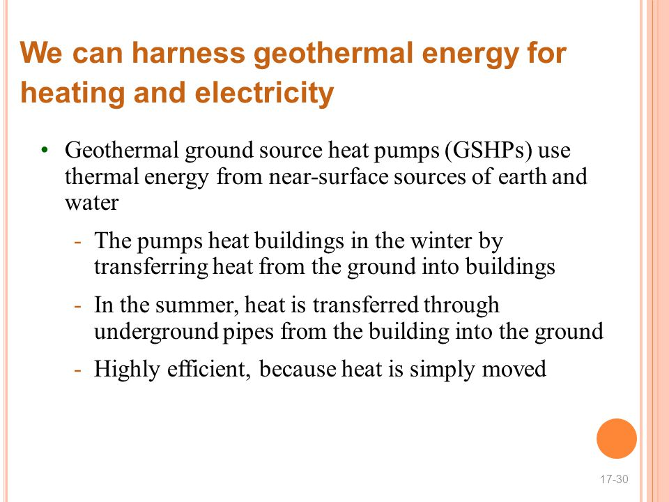 We can harness geothermal energy for heating and electricity Geothermal ground source heat pumps (GSHPs) use thermal energy from near-surface sources of earth and water -The pumps heat buildings in the winter by transferring heat from the ground into buildings -In the summer, heat is transferred through underground pipes from the building into the ground -Highly efficient, because heat is simply moved 17-30