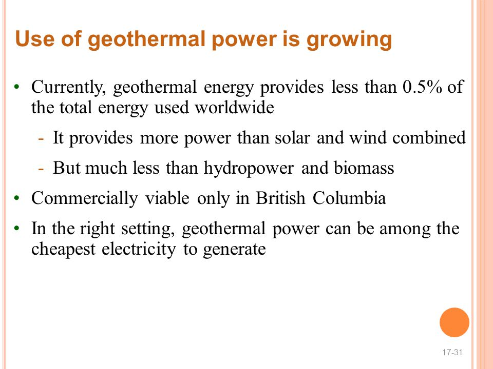 Use of geothermal power is growing Currently, geothermal energy provides less than 0.5% of the total energy used worldwide -It provides more power than solar and wind combined -But much less than hydropower and biomass Commercially viable only in British Columbia In the right setting, geothermal power can be among the cheapest electricity to generate 17-31