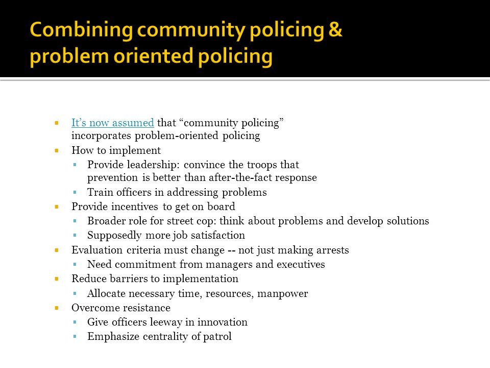  It's now assumed that community policing incorporates problem-oriented policing It's now assumed  How to implement  Provide leadership: convince the troops that prevention is better than after-the-fact response  Train officers in addressing problems  Provide incentives to get on board  Broader role for street cop: think about problems and develop solutions  Supposedly more job satisfaction  Evaluation criteria must change -- not just making arrests  Need commitment from managers and executives  Reduce barriers to implementation  Allocate necessary time, resources, manpower  Overcome resistance  Give officers leeway in innovation  Emphasize centrality of patrol
