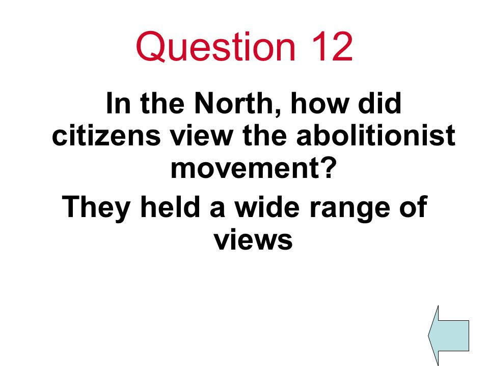 Question 12 In the North, how did citizens view the abolitionist movement.