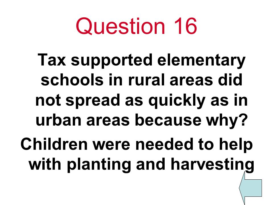 Question 16 Tax supported elementary schools in rural areas did not spread as quickly as in urban areas because why.