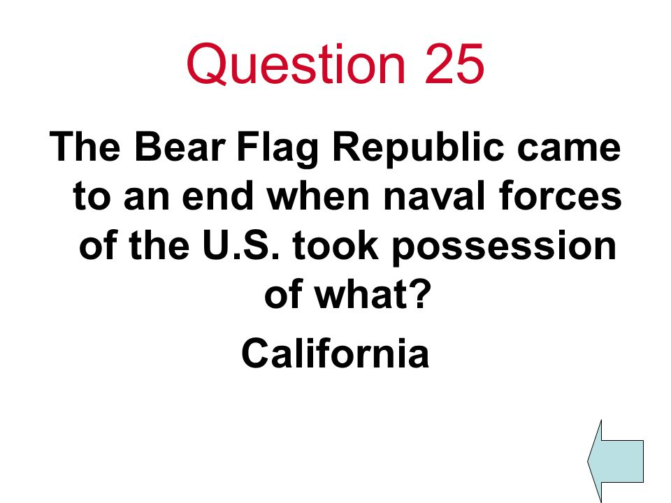 Question 25 The Bear Flag Republic came to an end when naval forces of the U.S.