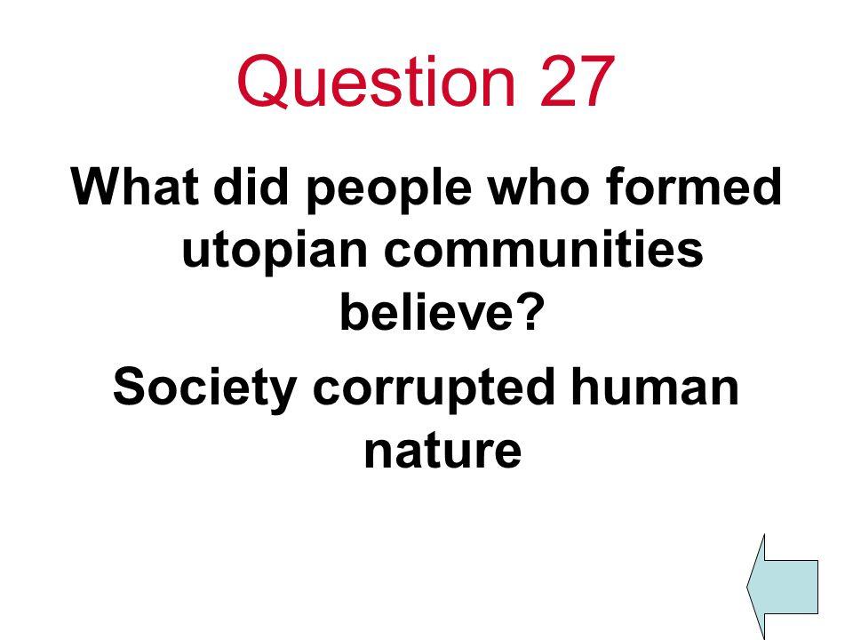 Question 27 What did people who formed utopian communities believe Society corrupted human nature