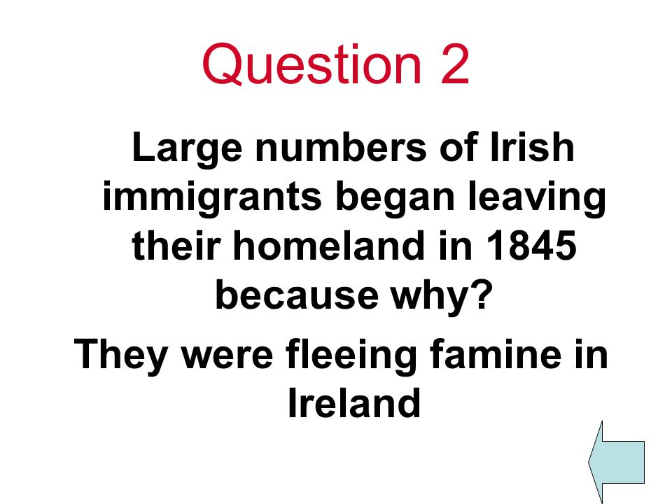 Question 2 Large numbers of Irish immigrants began leaving their homeland in 1845 because why.