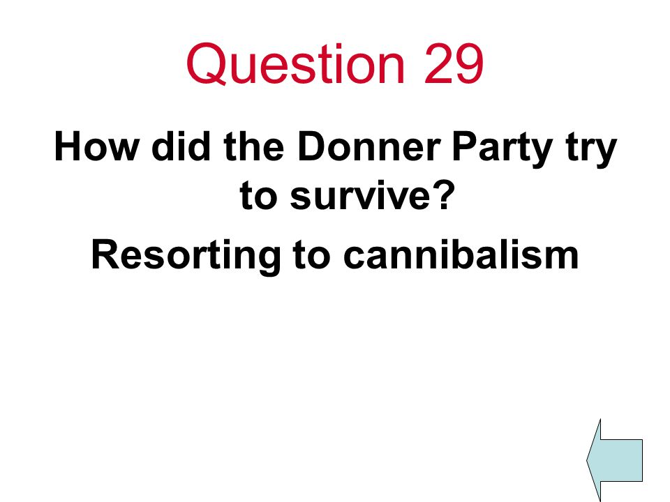 Question 29 How did the Donner Party try to survive Resorting to cannibalism