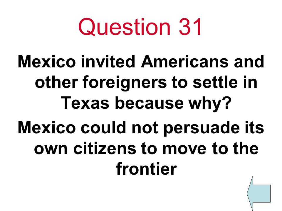 Question 31 Mexico invited Americans and other foreigners to settle in Texas because why.