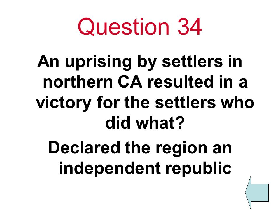Question 34 An uprising by settlers in northern CA resulted in a victory for the settlers who did what.