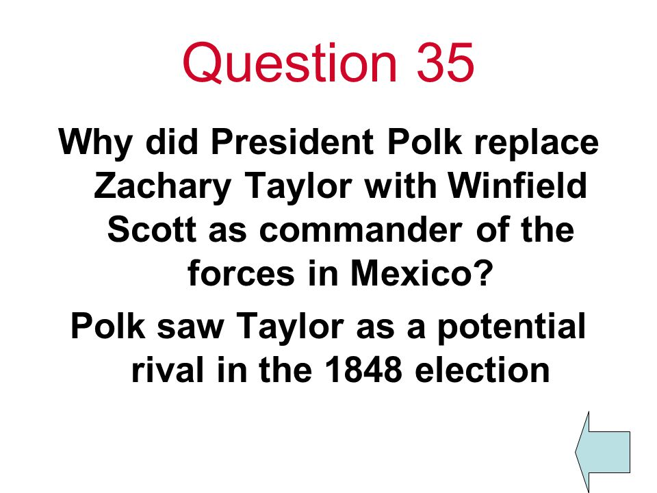 Question 35 Why did President Polk replace Zachary Taylor with Winfield Scott as commander of the forces in Mexico.