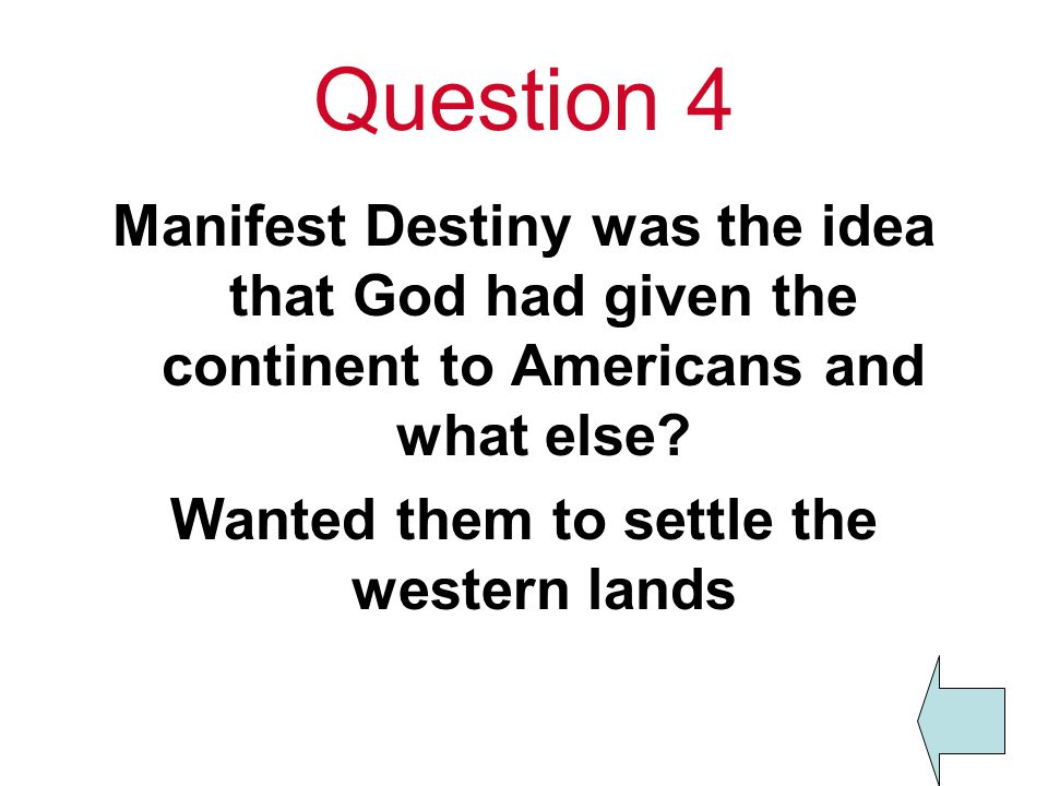 Question 4 Manifest Destiny was the idea that God had given the continent to Americans and what else.