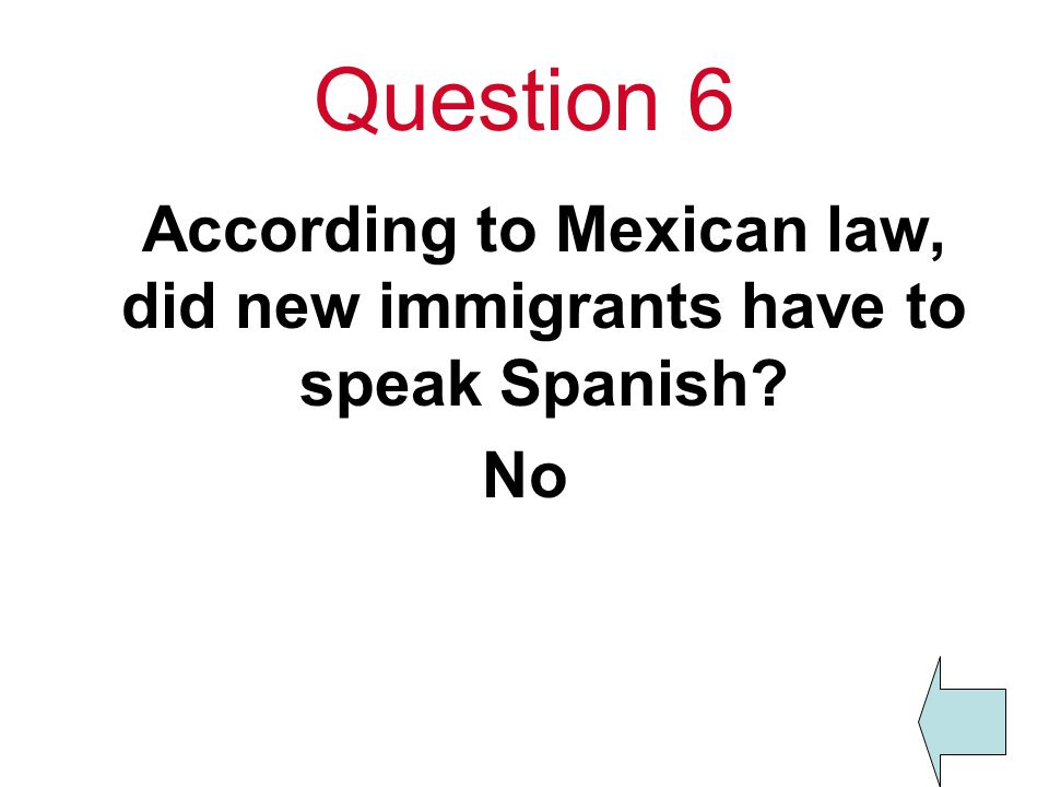 Question 6 According to Mexican law, did new immigrants have to speak Spanish No